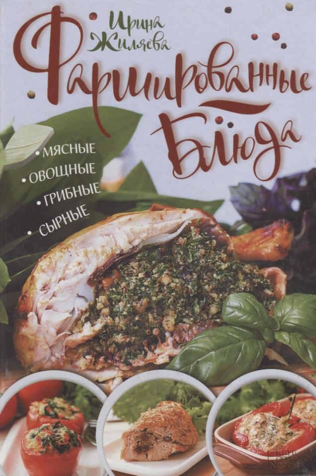 Жиляева И. Фаршированные блюда. Мясные, овощные, грибные, сырные мультиварка на даче мясные рыбные овощные блюда