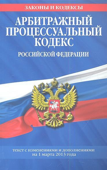 Арбитражный процессуальный кодекс Российской Федерации. Текст с изменениями и дополнениями на 1 марта 2013 года