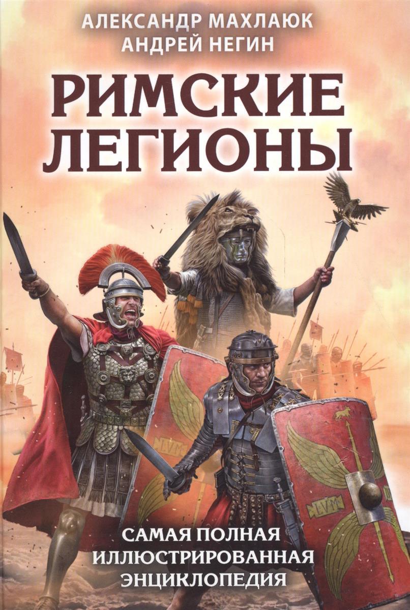 Махлаюк А., Негин А. Римские легионы. Самая полная иллюстрированная энциклопедия