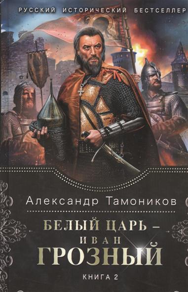 Тамоников А. Белый Царь - Иван Грозный. Книга 2 тамоников а холодный свет луны