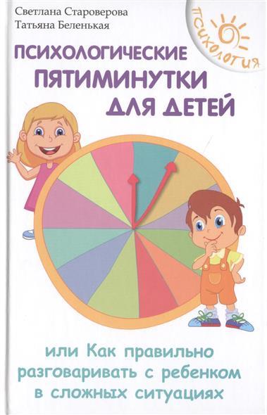 Психологические пятиминутки для детей, или Как правильно разговаривать с ребенком в сложных ситуациях