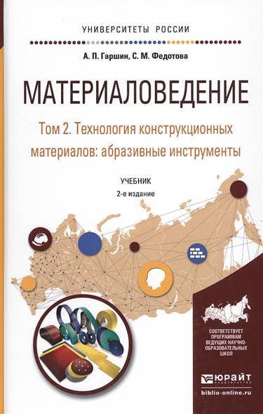 Материаловедение. Том 2. Технология конструкционных материалов: абразивные инструменты. Учебник для академического бакалавриата