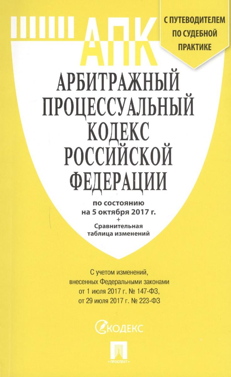 Арбитражный процессуальный кодекс Российской Федерации с путеводителем по судебной практике по состоянию на 5 октября 2017 г. + сравнительная таблица изменений