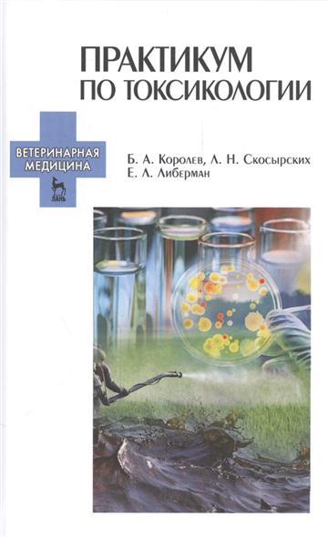 Королев Б., Скосырских Л., Либерман Е. Практикум по токсикологии. Учебник