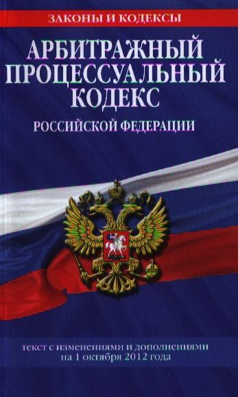 Арбитражный процессуальный кодекс Российской Федерации. Текст с изменениями и дополнениями на 1 октября 2012 года