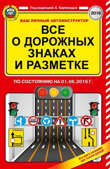 Барбакадзе А. (ред.) Все о дорожных знаках и разметке по состоянию на 01.06.2016 года барбакадзе а о учимся водить автомобиль практический курс для сдающих на права