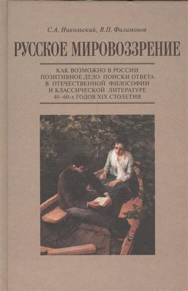 Русское мировоззрение. Как возможно в России позитивное дело: поиски ответа в отечественной философии и классической литературе 40-60-х годов XIX столетия