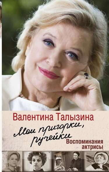 Талызина В. Мои пригорки, ручейки. Воспоминания актрисы талызина в мои пригорки ручейки воспоминания актрисы