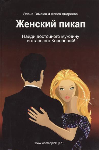 Женский пикап. Как найти достойного мужчину и стать его Королевой! Эксклюзивная настольная книга для женщин