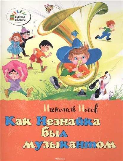 Носов Н. Как Незнайка был музыкантом. Как Незнайка был художником носов н как незнайка был музыкантом как незнайка был художником
