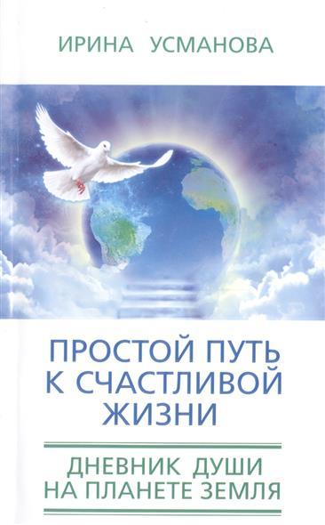 Простой путь к счастливой жизни. Дневник Души на планете Земля