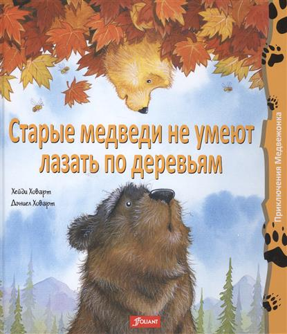 Ховарт Д., Ховарт Х. Старые медведи не умеют лазать по деревьям ISBN: 9786013021980 аоно бильсон х коллекционные плюшевые медведи секреты французских мастеров isbn 9785699722204