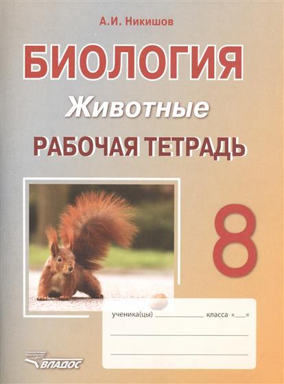 Никишов А. Биология. 8 класс. Животные. Рабочая тетрадь биология человек 8 класс тетрадь для