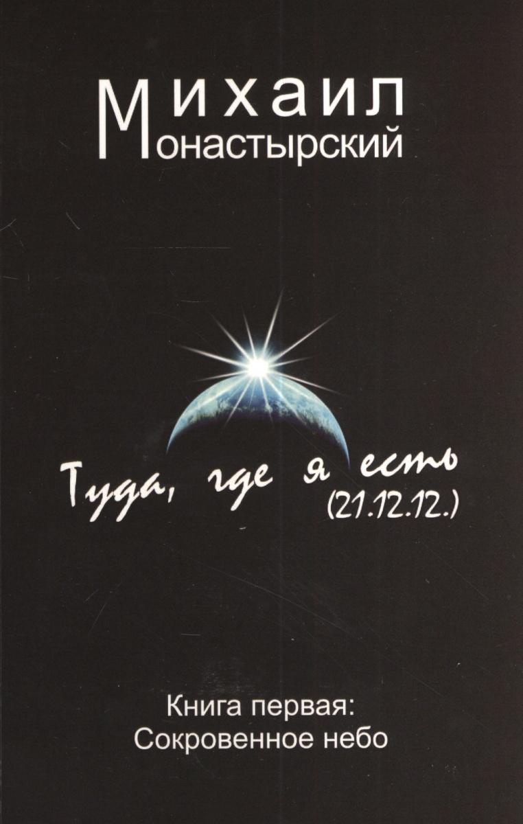 Монастырский М. Туда, где я есть (21.12.12). Книга первая: Сокровенное небо андрей монастырский a monastyrski