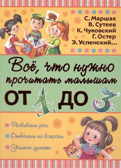 Маршак С., Сутеев В., Чуковский К., Остер Г., Успенский Э. Все, что нужно прочитать малышам от 1 до 3 лет читаем с малышом от 2 до 3 игрушки маршак с я чуковский к и остер г б и др