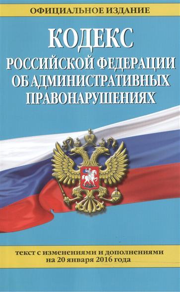 Кодекс Российской Федерации об административных правонарушениях. Текст с изменениями и дополнениями на 20 января 2016 года