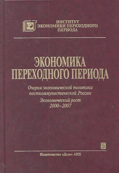 Экономика переходного периода. Очерки экономической политики посткоммунистической России. Экономический рост 2000-2007