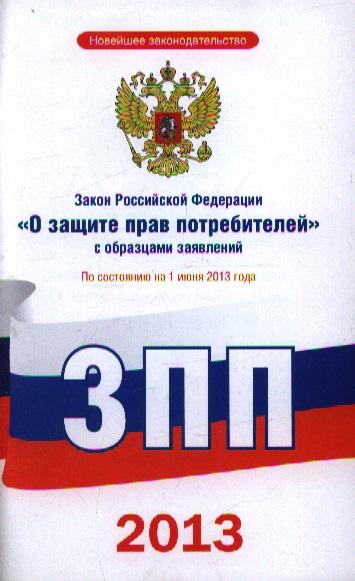 """Закон Российской Федерации """"О защите прав потребителей"""" с образцами заявлений По состоянию на 1 июня 2013 года"""