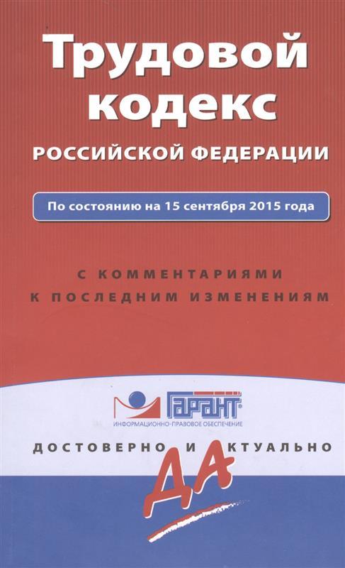 Трудовой кодекс Российской Федерации по состоянию на 15 сентября 2015 года с комментариями к последним изменениям