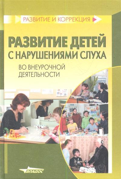 Развитие детей с нарушениями слуха во внеурочной деятельности. Пособие для учителя и воспитателя специальных (коррекционных) образовательных учреждений I и II вида