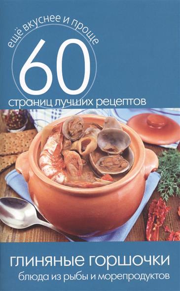 Глиняные горшочки. Блюда из рыбы и морепродуктов. 60 страниц лучших рецептов