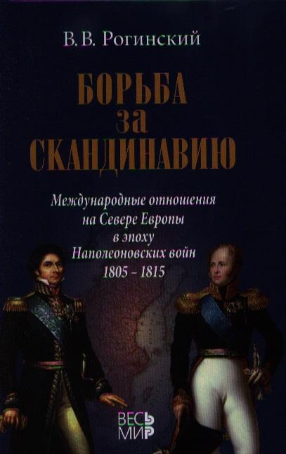 Рогинский В. Борьба за Скандинавию. Международные отношения на Севере Европы в эпоху Наполеоновских войн (1805-1815)