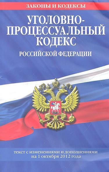 Уголовно-процессуальный кодекс Российской Федерации. Текст с изменениями и дополнениями на 1 октября 2012 года