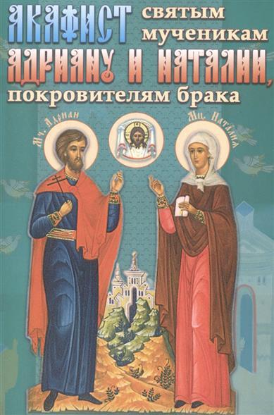 Акафист святым мученикам Андриану и Наталии, покровителям брака мосилевич м отв за вып акафист святым мученикам христовым адриану и наталии