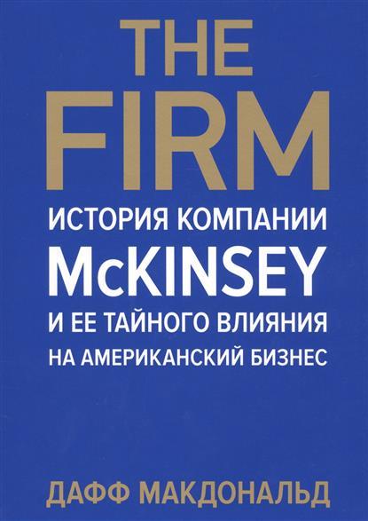 Макдональд Д.: The Firm. История компании McKinsey и ее тайного влияния на американский бизнес
