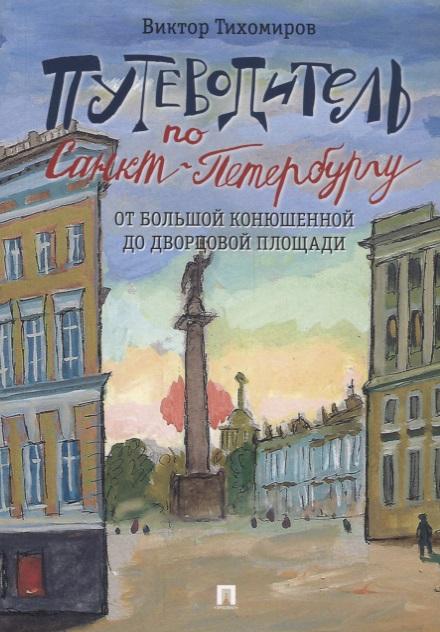 Тихомиров В. Путеводитель по Санкт-Петербургу. От Большой Конюшенной до Дворцовой площади