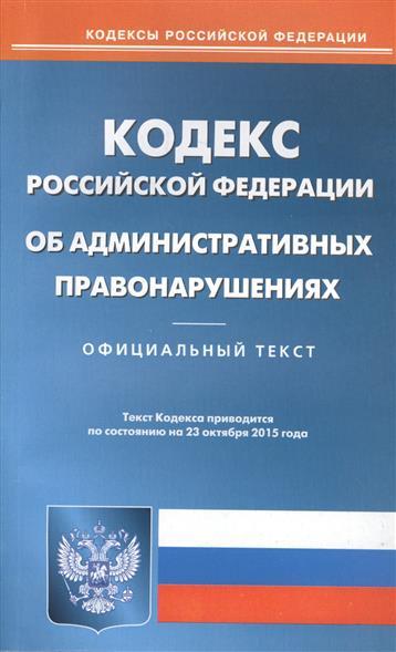 Кодекс Российской Федерации об административных правонарушениях. Официальный текст. Текст кодекса приводится по состоянию на 23 октября 2015 года