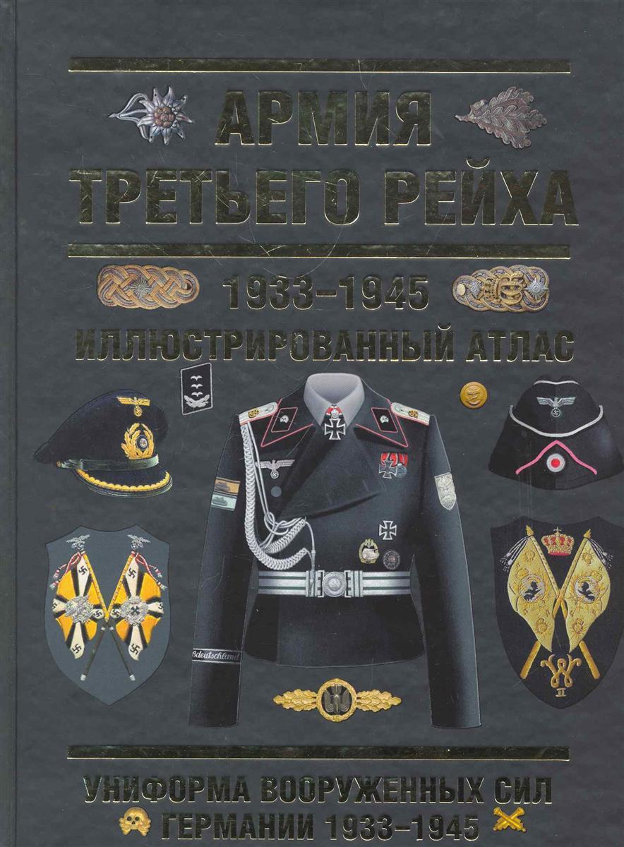 Курылев О. Армия Третьего Рейха 1933-1945 Иллюстрированный атлас курылев о армия третьего рейха 1933 1945 иллюстрированный атлас