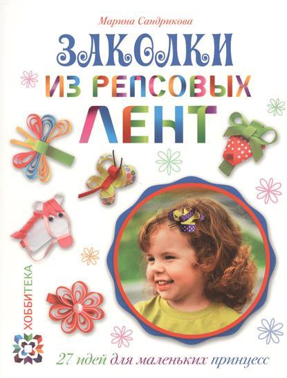 Сандрикова М. Заколки из репсовых лент. 27 идей для маленьких принцесс