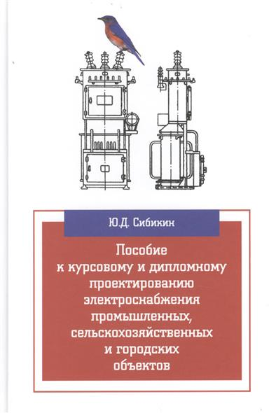 Пособие к курсовому и дипломному проектированию электроснабжения промышленных, сельскохозяйственных и городских объектов. Учебное пособие