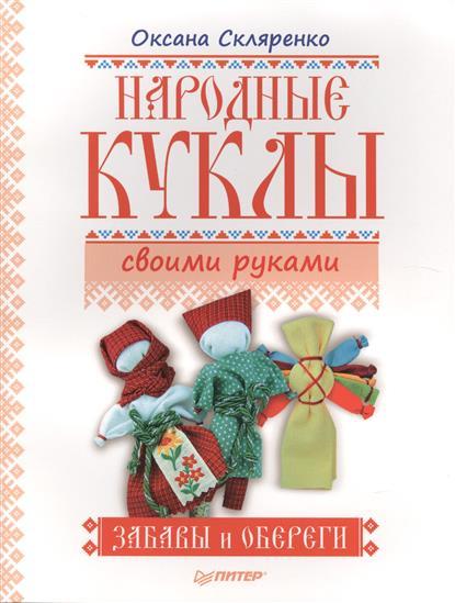 Скляренко О. Народные куклы своими руками. Забавы и обереги питер народные куклы обереги