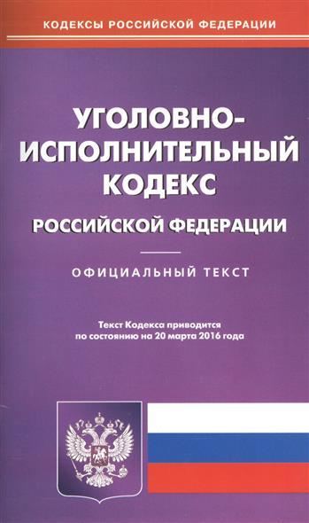 Уголовно-исполнительный кодекс Российской Федерации. Официальный текст. Текст Кодекса приводится по состоянию на 20 марта 2016 года