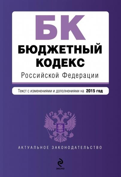 Бюджетный кодекс Российской Федерации. Текст с изменениями и дополнениями на 2015 год