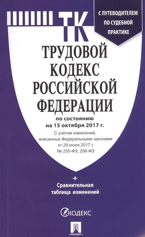 Трудовой кодекс Российской Федерации с путеводителем по судебной практике по состоянию на 15 октября 2017 года + сравнительная таблица изменений