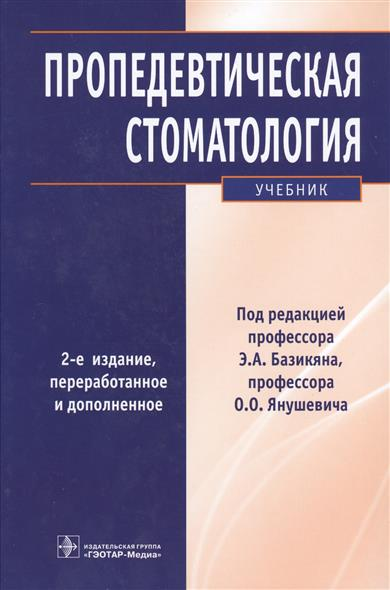 Базикян Э., Янушевич О. (ред.) Пропедевтическая стоматология. Учебник