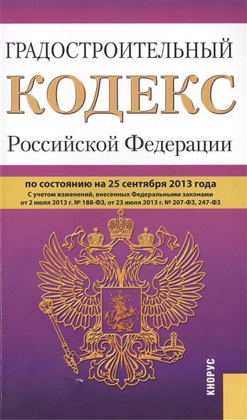 Градостроительный кодекс Российской Федерации по состоянию на 25 сентября 2013 г. С учетом изменений, внесенных Федеральными законами от 2 июля 2013 г. № 188/Ф3, от 23 июля 2013 г. № 207-Ф3, 247-Ф3