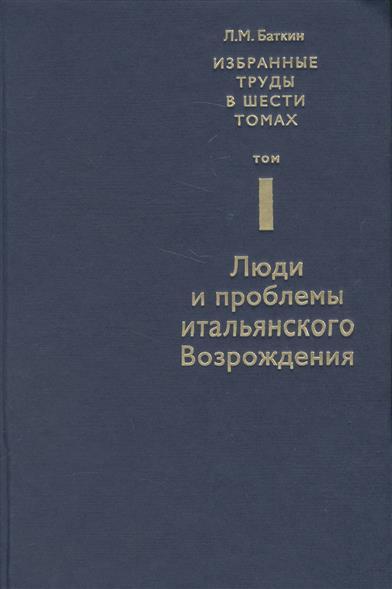 Избранные труды в шести томах. Том I. Люди и проблемы итальянского Возрождения