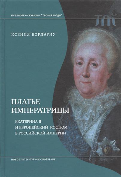Бордэриу К. Платье императрицы. Екатерина II и европейский костюм в российской империи