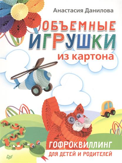 Данилова Н. Объемные игрушки из картона. Гофроквиллинг для детей и родителей игрушки для детей