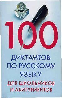 100 диктантов по рус. языку для шк. и абитур.