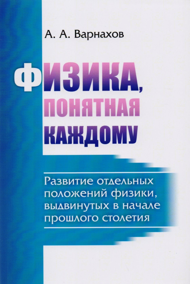 Варнахов А.: Физика, понятная каждому: Развитие отдельных положений физики, выдвинутых в начале прошлого столетия