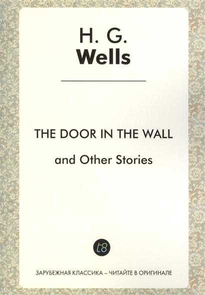 The Door in the Wall and Other Stories. Short Stories in English. 1911 = Дверь в стене и другие истории. Сборник рассказов на англйиском языке