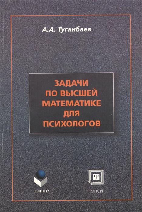 Туганбаев А. Задачи по высшей математике для психологов: учебное пособие. Второе издание, исправленное и дополненное цена