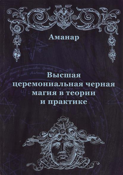 Аманар Высшая церемониальная черная магия в теории и практике ISBN: 9785888751367 в и сисаури церемониальная музыка китая и японии cd