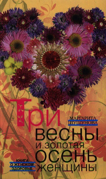 Шушунова М. Три весны и золотая осень женщины. Книга о женском здоровье бады здоровье и красота флавит м