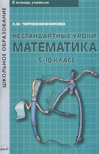 Нестандартные уроки. Математика. 5-10 класс. Учебно-методическое пособие